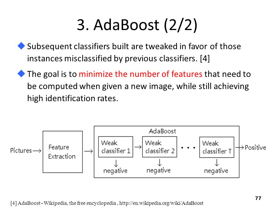 3. AdaBoost (2/2) Subsequent classifiers built are tweaked in favor of those instances misclassified by previous classifiers. [4]
